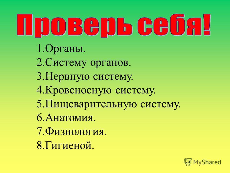 1.Органы. 2.Систему органов. 3.Нервную систему. 4.Кровеносную систему. 5.Пищеварительную систему. 6.Анатомия. 7.Физиология. 8.Гигиеной.