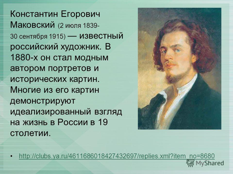 Константин Егорович Маковский (2 июля 1839- 30 сентября 1915) известный российский художник. В 1880-х он стал модным автором портретов и исторических картин. Многие из его картин демонстрируют идеализированный взгляд на жизнь в России в 19 столетии.