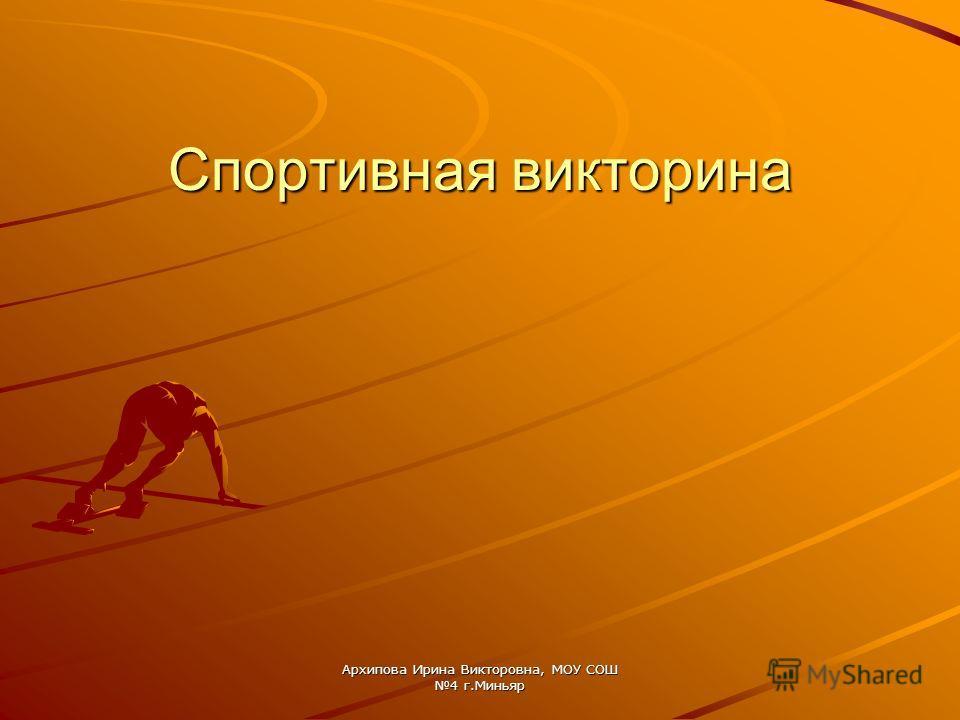 Архипова Ирина Викторовна, МОУ СОШ 4 г.Миньяр Спортивная викторина