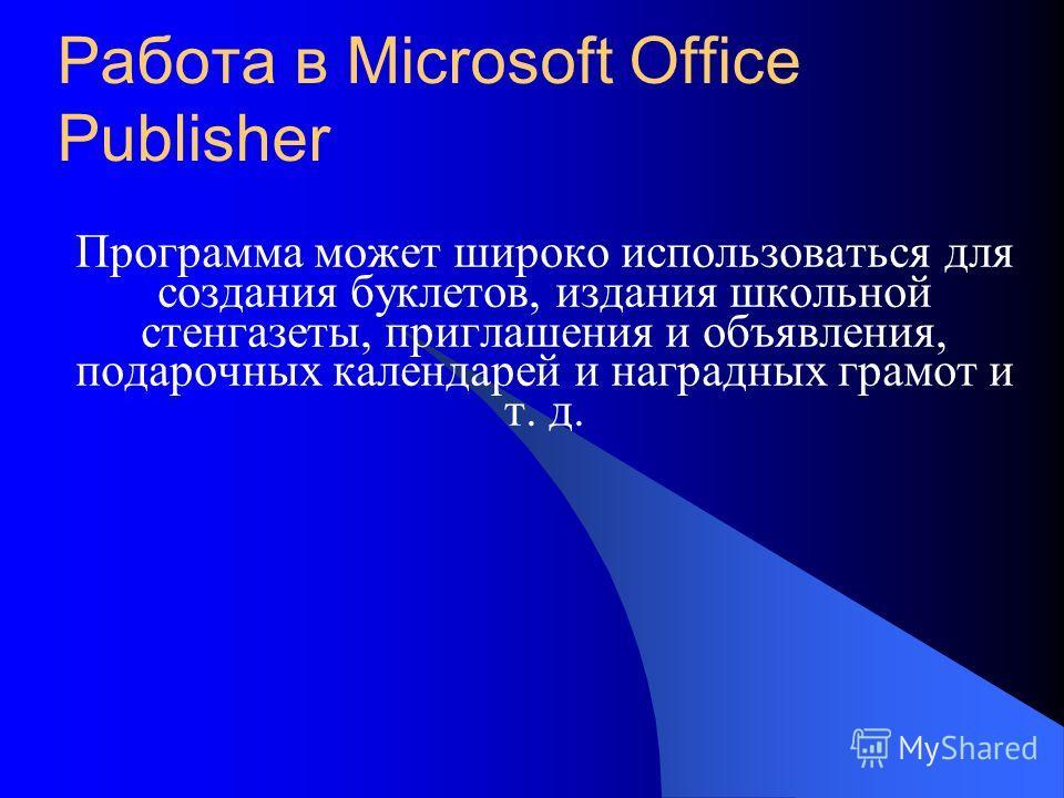 Работа в Microsoft Office Publisher Программа может широко использоваться для создания буклетов, издания школьной стенгазеты, приглашения и объявления, подарочных календарей и наградных грамот и т. д.
