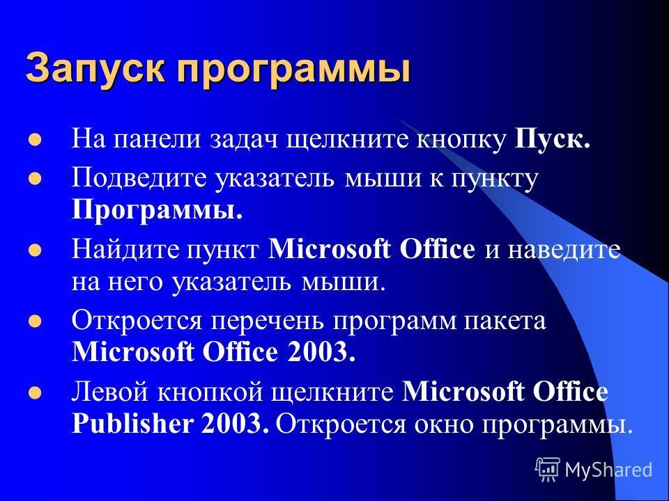 Запуск программы На панели задач щелкните кнопку Пуск. Подведите указатель мыши к пункту Программы. Найдите пункт Microsoft Office и наведите на него указатель мыши. Откроется перечень программ пакета Microsoft Office 2003. Левой кнопкой щелкните Mic