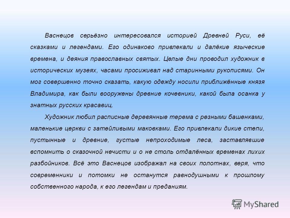 Васнецов серьёзно интересовался историей Древней Руси, её сказками и легендами. Его одинаково привлекали и далёкие языческие времена, и деяния православных святых. Целые дни проводил художник в исторических музеях, часами просиживал над старинными ру