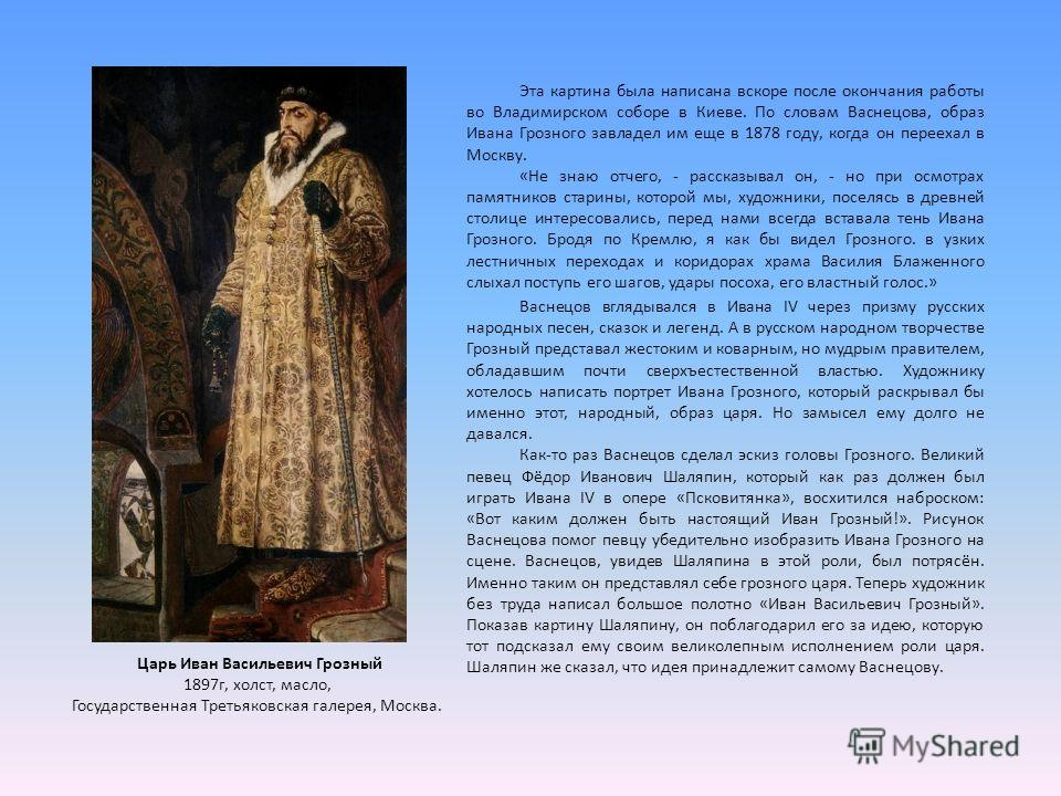 Эта картина была написана вскоре после окончания работы во Владимирском соборе в Киеве. По словам Васнецова, образ Ивана Грозного завладел им еще в 1878 году, когда он переехал в Москву. «Не знаю отчего, - рассказывал он, - но при осмотрах памятников