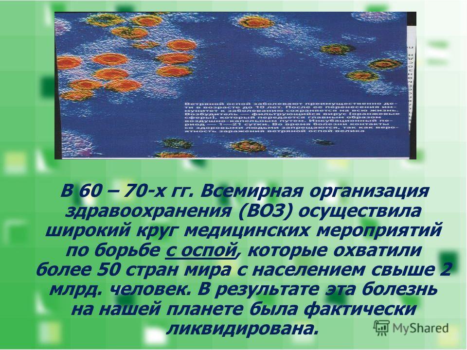 В 60 – 70-х гг. Всемирная организация здравоохранения (ВОЗ) осуществила широкий круг медицинских мероприятий по борьбе с оспой, которые охватили более 50 стран мира с населением свыше 2 млрд. человек. В результате эта болезнь на нашей планете была фа
