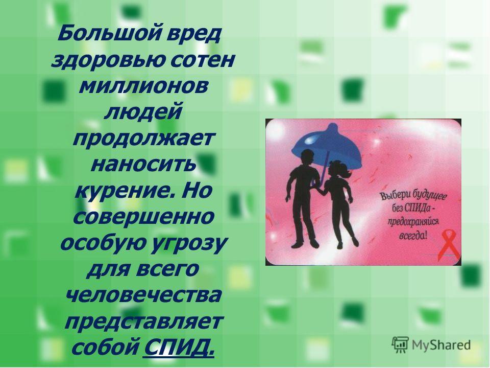 Большой вред здоровью сотен миллионов людей продолжает наносить курение. Но совершенно особую угрозу для всего человечества представляет собой СПИД.