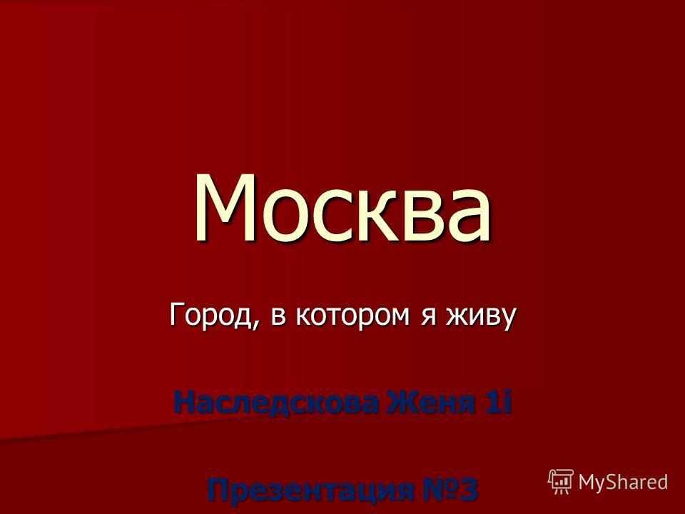 Москва Город, в котором я живу Наследскова Женя 1i Презентация 3
