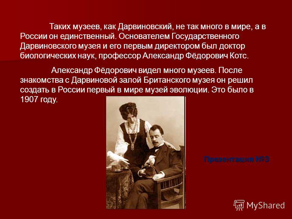 Таких музеев, как Дарвиновский, не так много в мире, а в России он единственный. Основателем Государственного Дарвиновского музея и его первым директором был доктор биологических наук, профессор Александр Фёдорович Котс. Александр Фёдорович видел мно