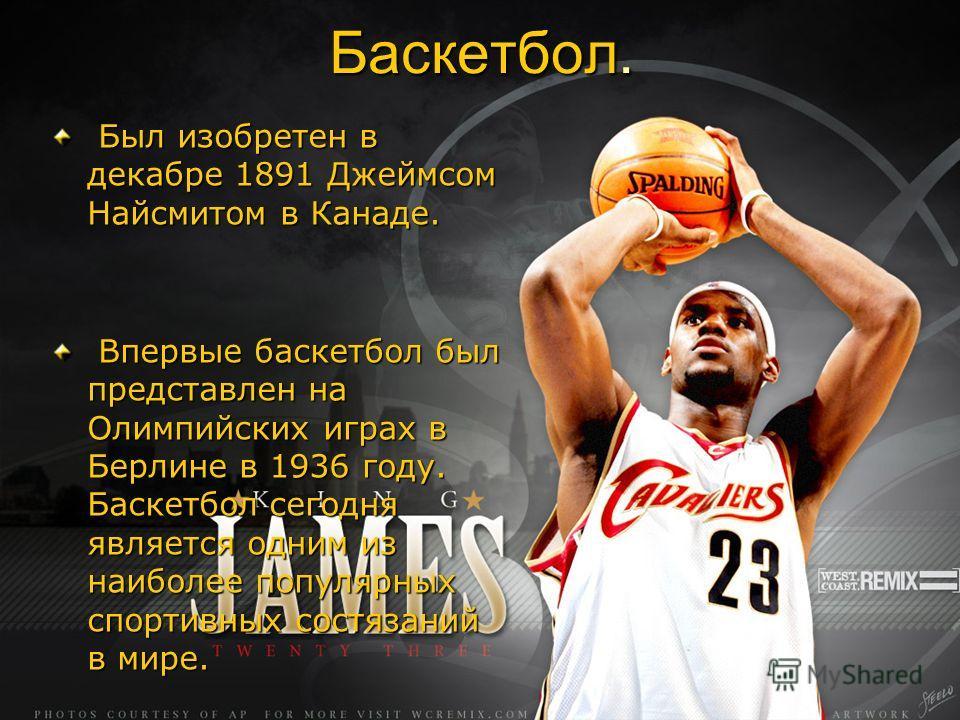 Баскетбол. Был изобретен в декабре 1891 Джеймсом Найсмитом в Канаде. Был изобретен в декабре 1891 Джеймсом Найсмитом в Канаде. Впервые баскетбол был представлен на Олимпийских играх в Берлине в 1936 году. Баскетбол сегодня является одним из наиболее