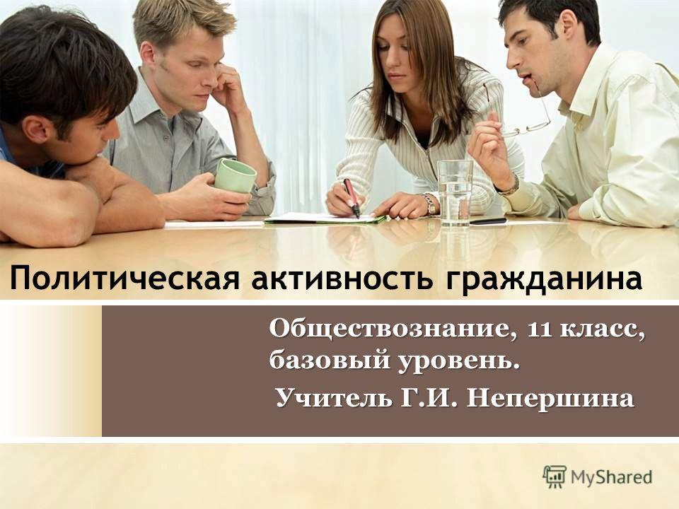 Политическая активность гражданина Обществознание, 11 класс, базовый уровень. Учитель Г.И. Непершина Учитель Г.И. Непершина
