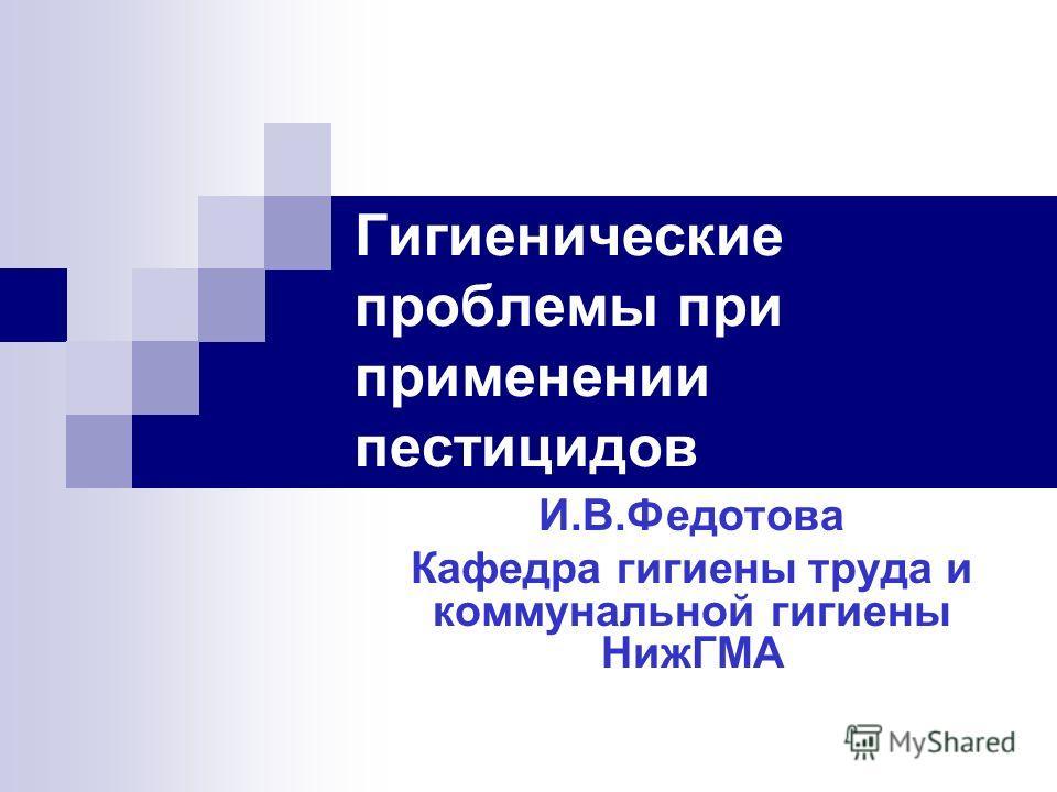 Гигиенические проблемы при применении пестицидов И.В.Федотова Кафедра гигиены труда и коммунальной гигиены НижГМА