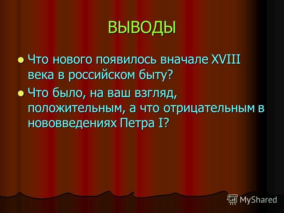 ВЫВОДЫ Что нового появилось вначале XVIII века в российском быту? Что нового появилось вначале XVIII века в российском быту? Что было, на ваш взгляд, положительным, а что отрицательным в нововведениях Петра I? Что было, на ваш взгляд, положительным,