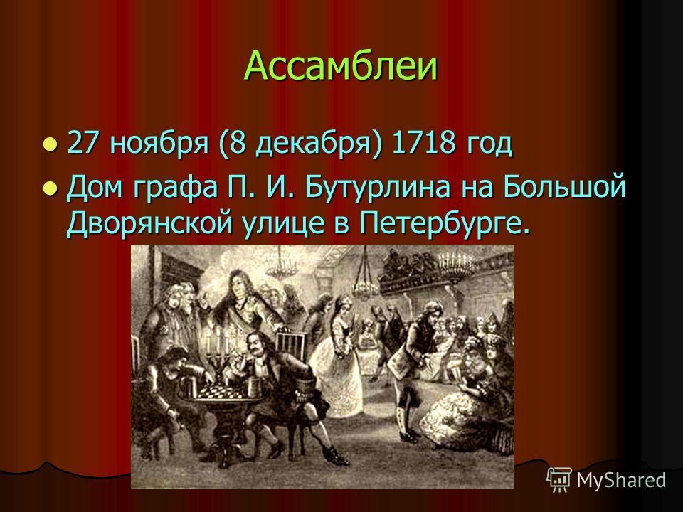 Ассамблеи 27 ноября (8 декабря) 1718 год 27 ноября (8 декабря) 1718 год Дом графа П. И. Бутурлина на Большой Дворянской улице в Петербурге. Дом графа П. И. Бутурлина на Большой Дворянской улице в Петербурге.