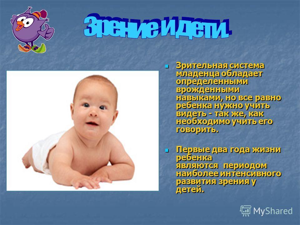 Зрительная система младенца обладает определенными врожденными навыками, но все равно ребенка нужно учить видеть - так же, как необходимо учить его говорить. Зрительная система младенца обладает определенными врожденными навыками, но все равно ребенк