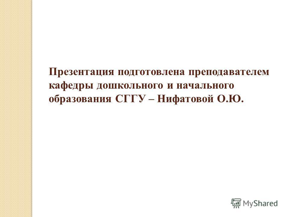 Презентация подготовлена преподавателем кафедры дошкольного и начального образования СГГУ – Нифатовой О.Ю.