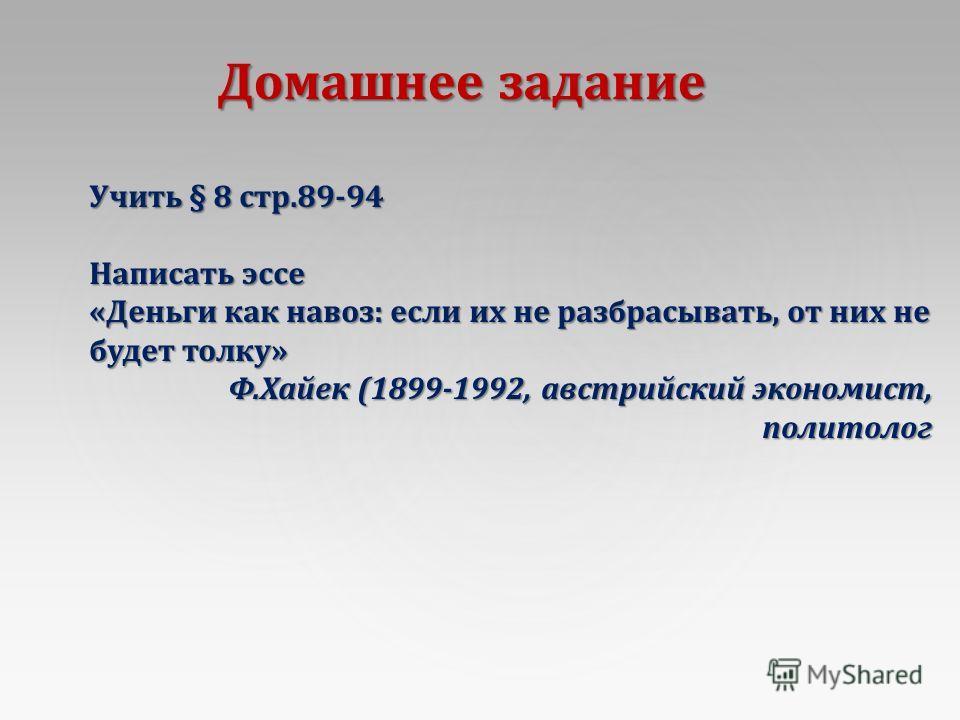 Домашнее задание Учить § 8 стр.89-94 Написать эссе « Деньги как навоз : если их не разбрасывать, от них не будет толку » Ф. Хайек (1899-1992, австрийский экономист, политолог