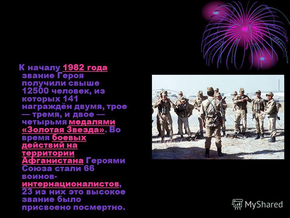 К началу 1982 года звание Героя получили свыше 12500 человек, из которых 141 награждён двумя, трое тремя, и двое четырьмя медалями «Золотая Звезда». Во время боевых действий на территории Афганистана Героями Союза стали 66 воинов- интернационалистов,