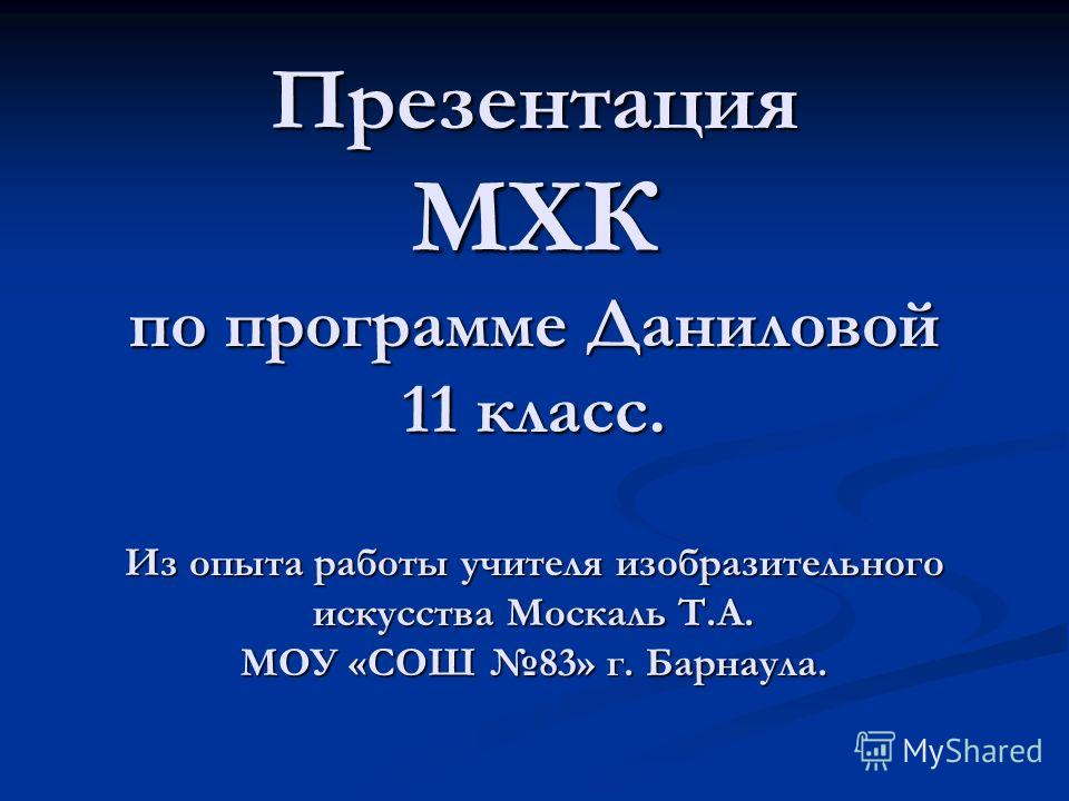 Презентация МХК по программе Даниловой 11 класс. Из опыта работы учителя изобразительного искусства Москаль Т.А. МОУ «СОШ 83» г. Барнаула.