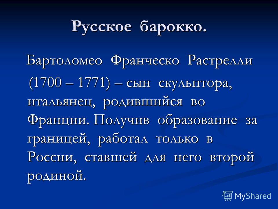 Русское барокко. Бартоломео Франческо Растрелли Бартоломео Франческо Растрелли (1700 – 1771) – сын скульптора, итальянец, родившийся во Франции. Получив образование за границей, работал только в России, ставшей для него второй родиной. (1700 – 1771)