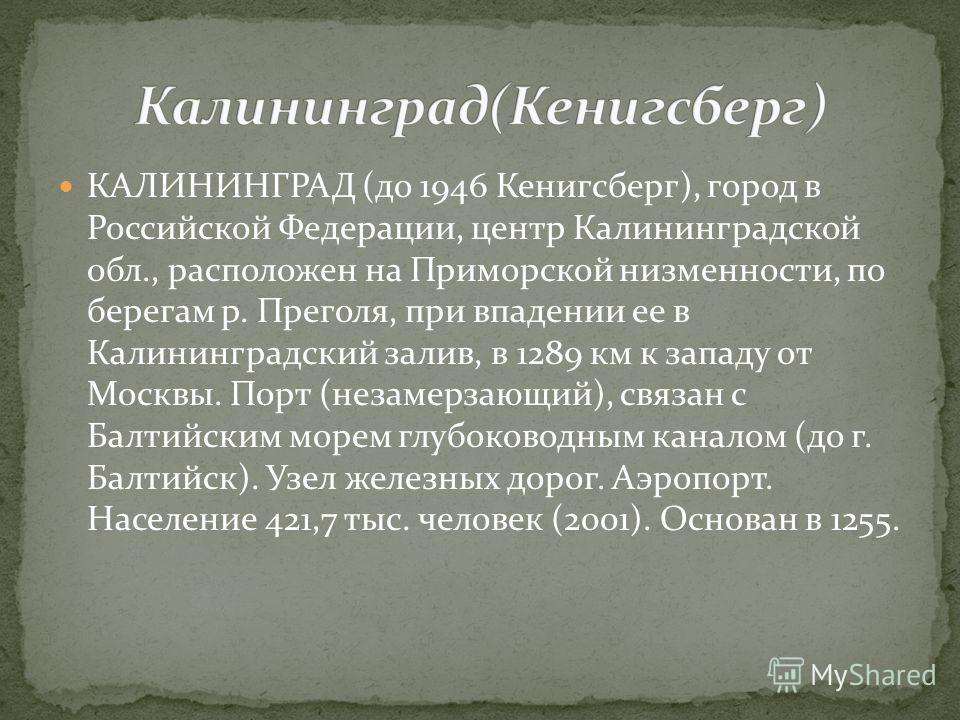 КАЛИНИНГРАД (до 1946 Кенигсберг), город в Российской Федерации, центр Калининградской обл., расположен на Приморской низменности, по берегам р. Преголя, при впадении ее в Калининградский залив, в 1289 км к западу от Москвы. Порт (незамерзающий), связ