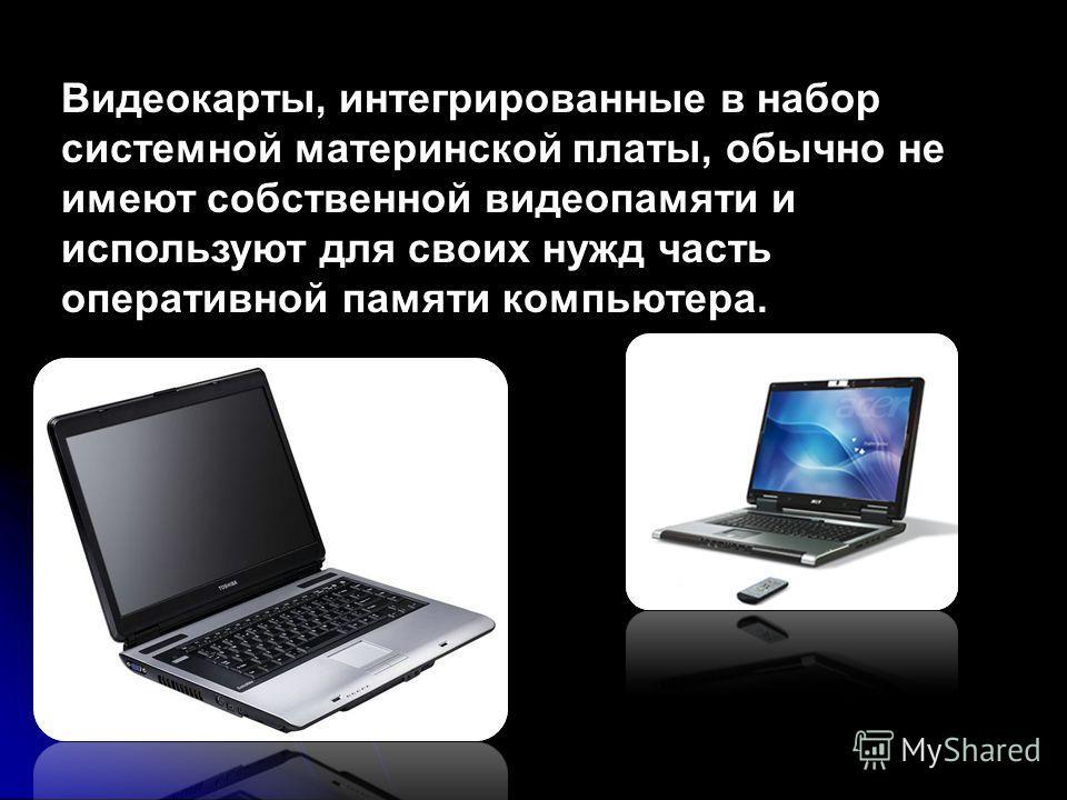 Видеокарты, интегрированные в набор системной материнской платы, обычно не имеют собственной видеопамяти и используют для своих нужд часть оперативной памяти компьютера.