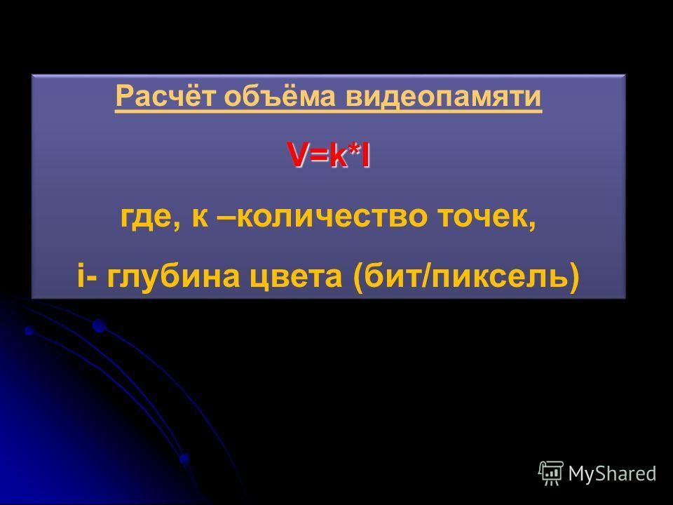 Расчёт объёма видеопамятиV=k*I где, к –количество точек, i- глубина цвета (бит/пиксель) Расчёт объёма видеопамятиV=k*I где, к –количество точек, i- глубина цвета (бит/пиксель)