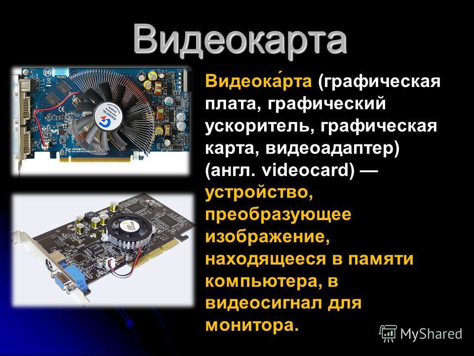 Видеокарта Видеока́рта (графическая плата, графический ускоритель, графическая карта, видеоадаптер) (англ. videocard) устройство, преобразующее изображение, находящееся в памяти компьютера, в видеосигнал для монитора.