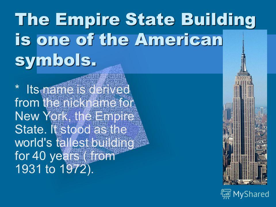 The Empire State Building is one of the American symbols. * Its name is derived from the nickname for New York, the Empire State. It stood as the world's tallest building for 40 years ( from 1931 to 1972).