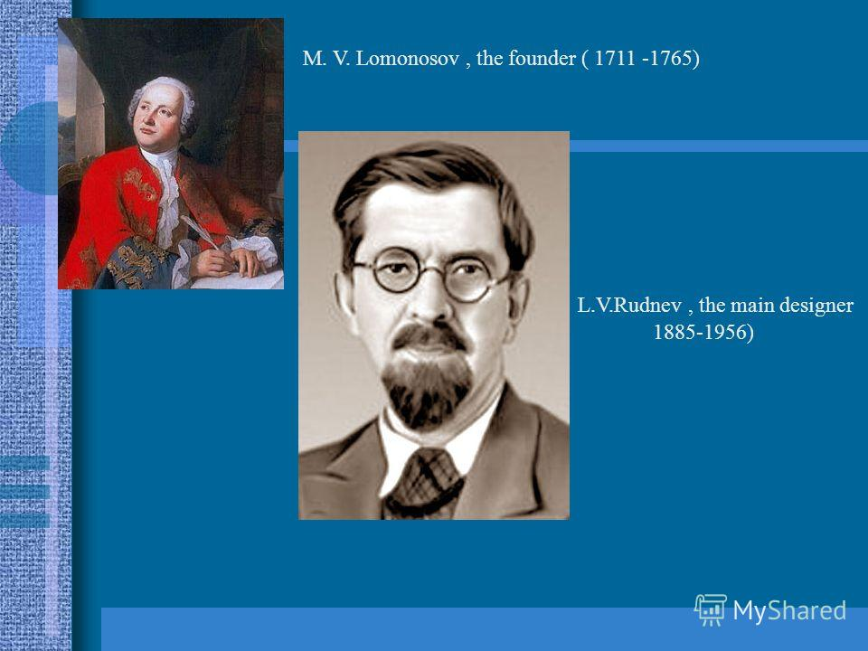 M. V. Lomonosov, the founder ( 1711 -1765) L.V.Rudnev, the main designer 1885-1956)