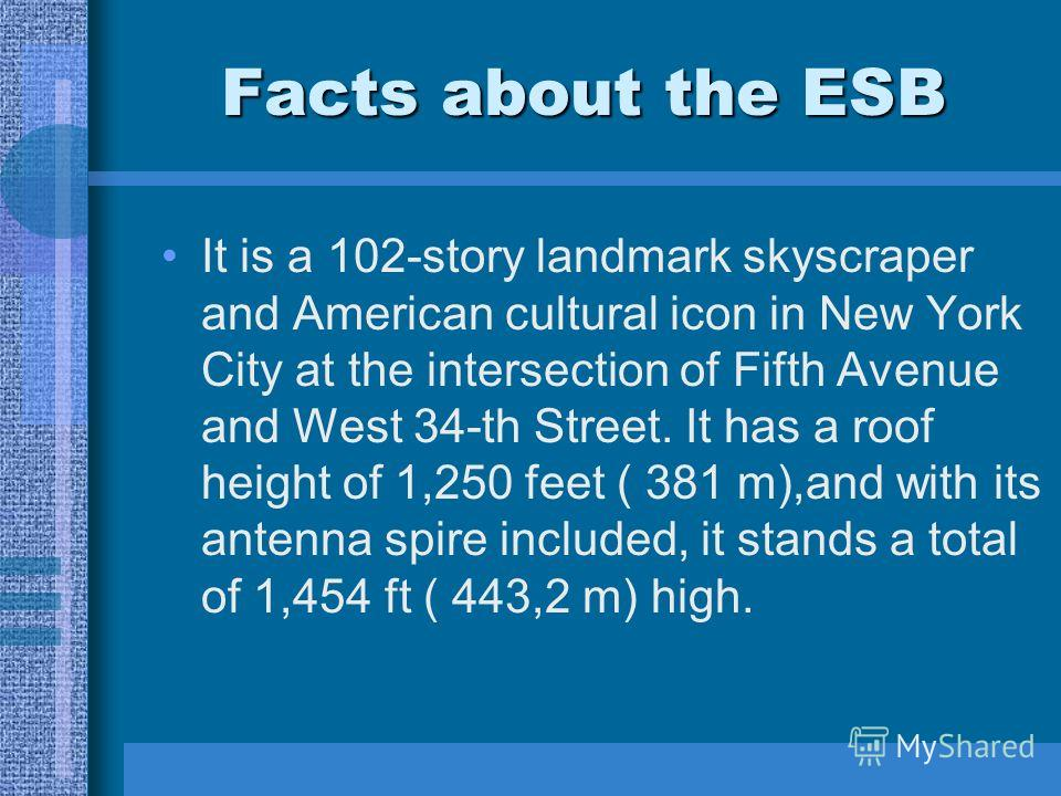 Facts about the ESB It is a 102-story landmark skyscraper and American cultural icon in New York City at the intersection of Fifth Avenue and West 34-th Street. It has a roof height of 1,250 feet ( 381 m),and with its antenna spire included, it stand