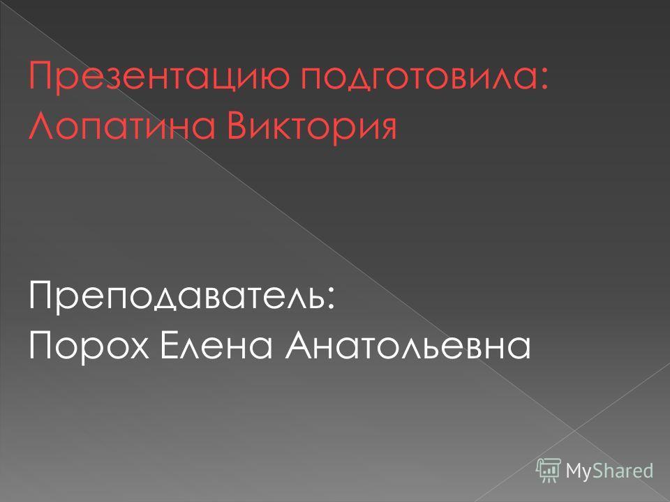 Презентацию подготовила: Лопатина Виктория Преподаватель: Порох Елена Анатольевна