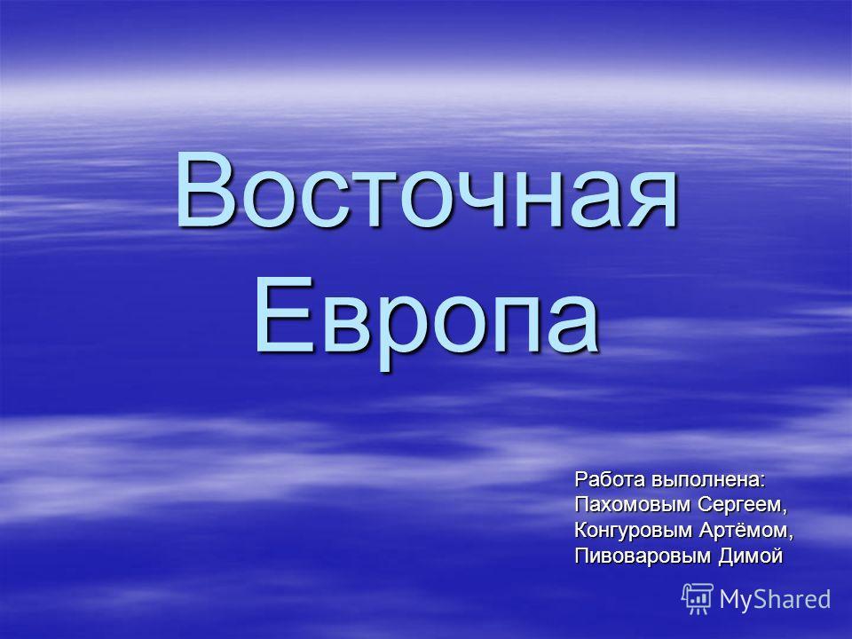 Восточная Европа Работа выполнена: Пахомовым Сергеем, Конгуровым Артёмом, Пивоваровым Димой
