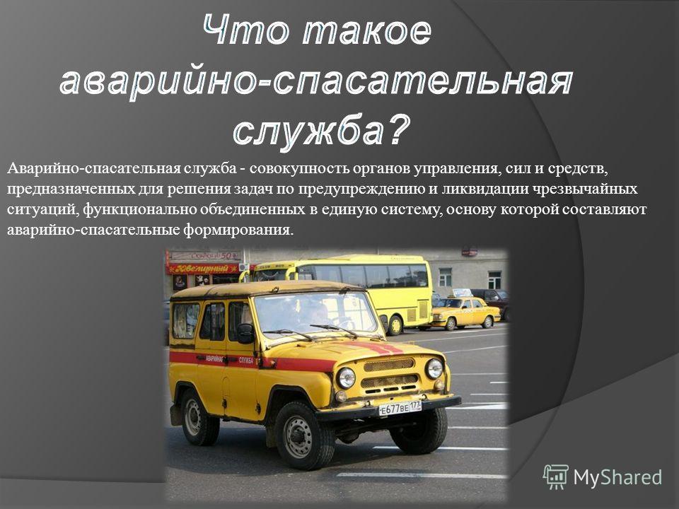 Аварийно-спасательная служба - совокупность органов управления, сил и средств, предназначенных для решения задач по предупреждению и ликвидации чрезвычайных ситуаций, функционально объединенных в единую систему, основу которой составляют аварийно-спа