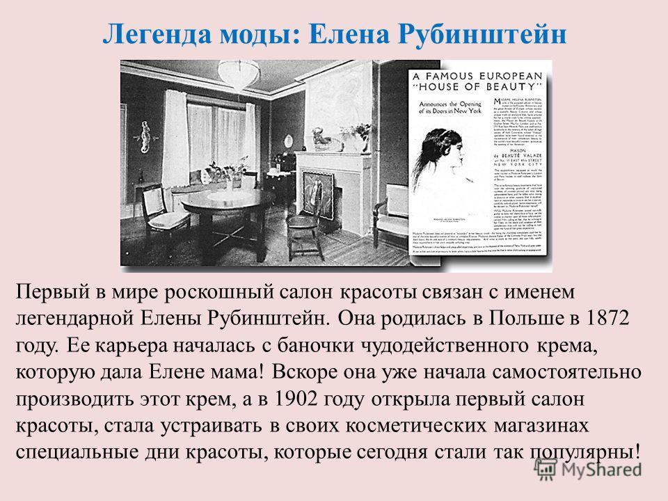 Легенда моды: Елена Рубинштейн Первый в мире роскошный салон красоты связан с именем легендарной Елены Рубинштейн. Она родилась в Польше в 1872 году. Ее карьера началась с баночки чудодейственного крема, которую дала Елене мама! Вскоре она уже начала