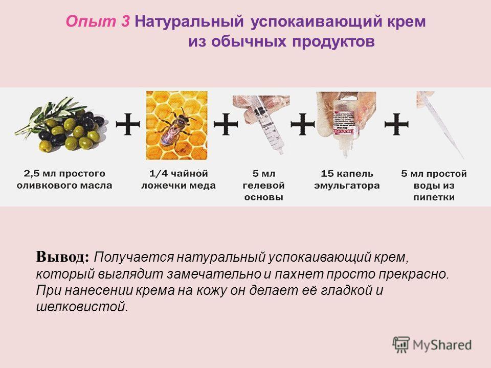 Опыт 3 Натуральный успокаивающий крем из обычных продуктов Вывод: Получается натуральный успокаивающий крем, который выглядит замечательно и пахнет просто прекрасно. При нанесении крема на кожу он делает её гладкой и шелковистой.