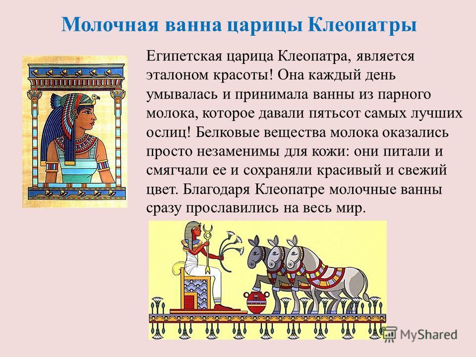 Молочная ванна царицы Клеопатры Египетская царица Клеопатра, является эталоном красоты! Она каждый день умывалась и принимала ванны из парного молока, которое давали пятьсот самых лучших ослиц! Белковые вещества молока оказались просто незаменимы для