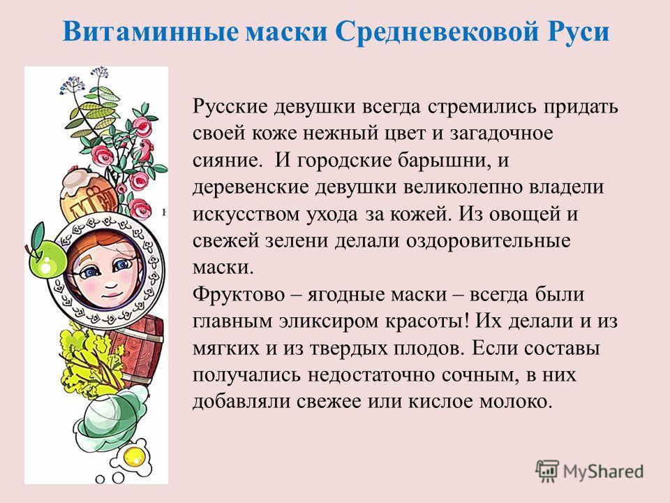 Витаминные маски Средневековой Руси Русские девушки всегда стремились придать своей коже нежный цвет и загадочное сияние. И городские барышни, и деревенские девушки великолепно владели искусством ухода за кожей. Из овощей и свежей зелени делали оздор