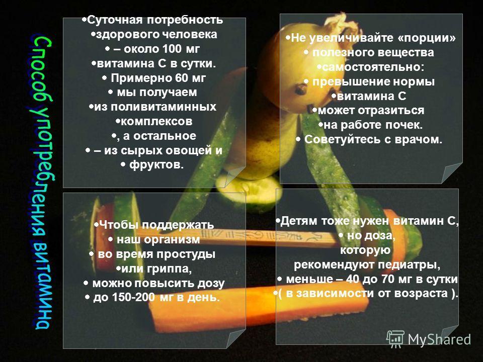 Суточная потребность здорового человека – около 100 мг витамина С в сутки. Примерно 60 мг мы получаем из поливитаминных комплексов, а остальное – из сырых овощей и фруктов. Чтобы поддержать наш организм во время простуды или гриппа, можно повысить до