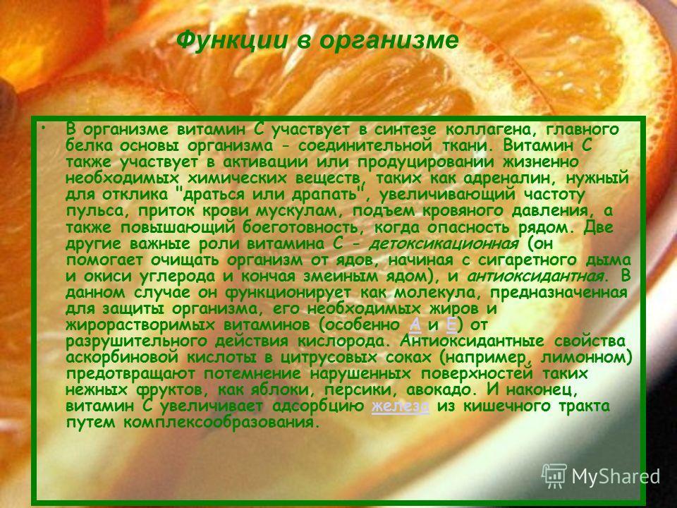 В организме витамин С участвует в синтезе коллагена, главного белка основы организма - соединительной ткани. Витамин С также участвует в активации или продуцировании жизненно необходимых химических веществ, таких как адреналин, нужный для отклика