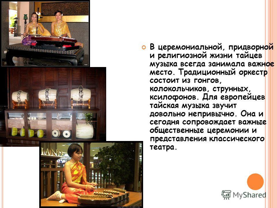 МУЗЫКА В церемониальной, придворной и религиозной жизни тайцев музыка всегда занимала важное место. Традиционный оркестр состоит из гонгов, колокольчиков, струнных, ксилофонов. Для европейцев тайская музыка звучит довольно непривычно. Она и сегодня с