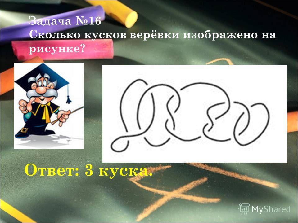Задача 16 Сколько кусков верёвки изображено на рисунке? Ответ: 3 куска.