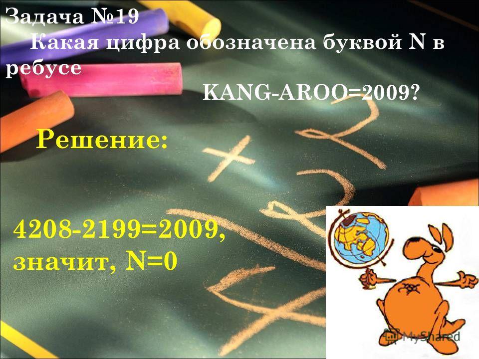 Задача 19 Какая цифра обозначена буквой N в ребусе KANG-AROO=2009? 4208-2199=2009, значит, N=0 Решение: