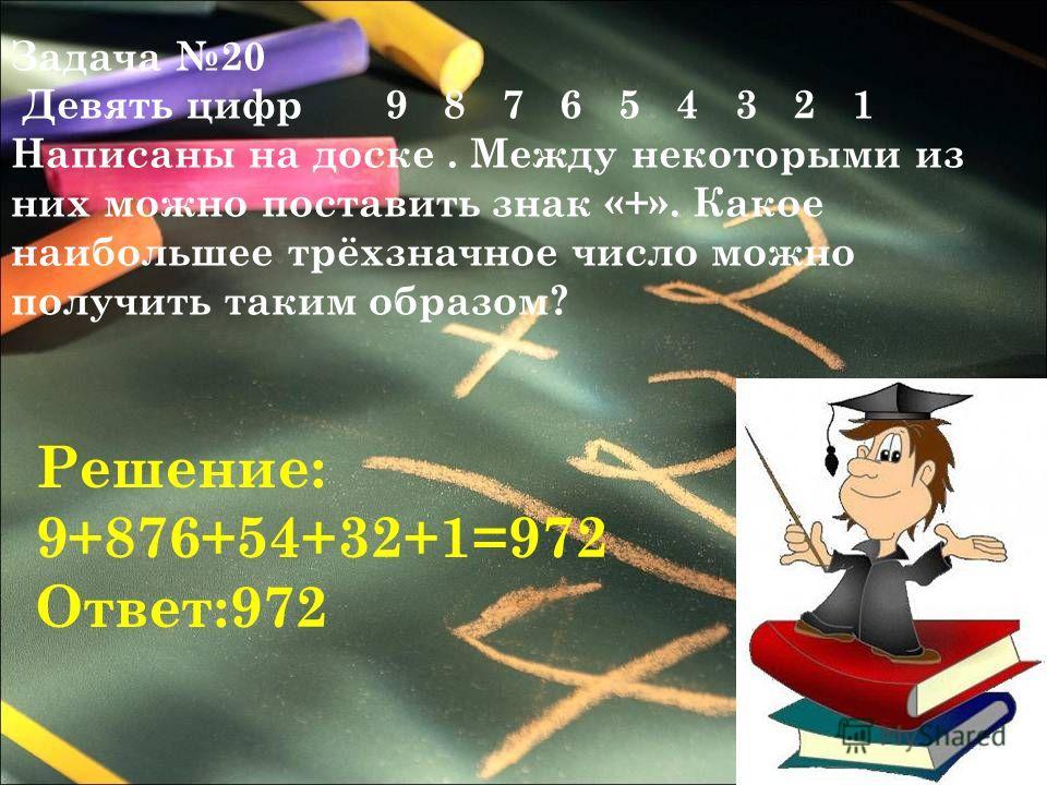 Задача 20 Девять цифр 9 8 7 6 5 4 3 2 1 Написаны на доске. Между некоторыми из них можно поставить знак «+». Какое наибольшее трёхзначное число можно получить таким образом? Решение: 9+876+54+32+1=972 Ответ:972