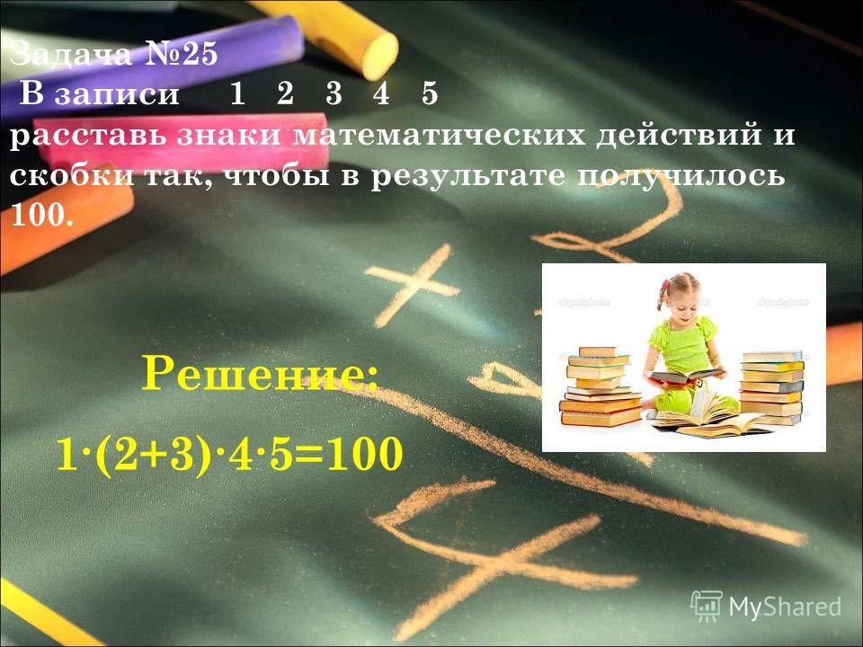 Задача 25 В записи 1 2 3 4 5 расставь знаки математических действий и скобки так, чтобы в результате получилось 100. 1(2+3)45=100 Решение: