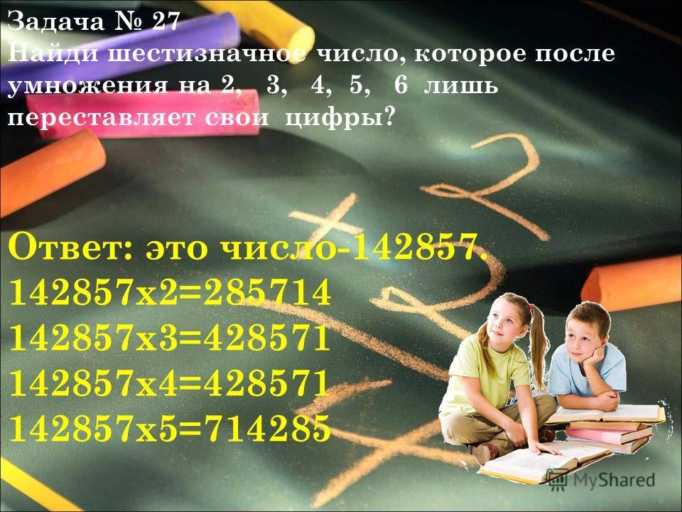 Задача 27 Найди шестизначное число, которое после умножения на 2, 3, 4, 5, 6 лишь переставляет свои цифры? Ответ: это число-142857. 142857х2=285714 142857х3=428571 142857х4=428571 142857х5=714285