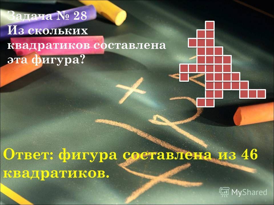 Задача 28 Из скольких квадратиков составлена эта фигура? Ответ: фигура составлена из 46 квадратиков.