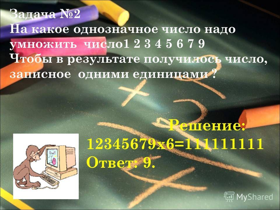 Задача 2 На какое однозначное число надо умножить число1 2 3 4 5 6 7 9 Чтобы в результате получилось число, записное одними единицами ? Решение: 12345679х6=111111111 Ответ: 9.