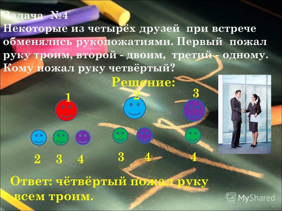 Задача 4 Некоторые из четырёх друзей при встрече обменялись рукопожатиями. Первый пожал руку троим, второй - двоим, третий - одному. Кому пожал руку четвёртый? Решение: 1 2 3 4 2 344 3 Ответ: чётвёртый пожал руку всем троим.