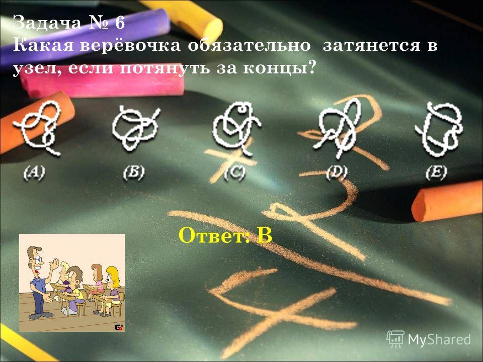 Задача 6 Какая верёвочка обязательно затянется в узел, если потянуть за концы? Ответ: В