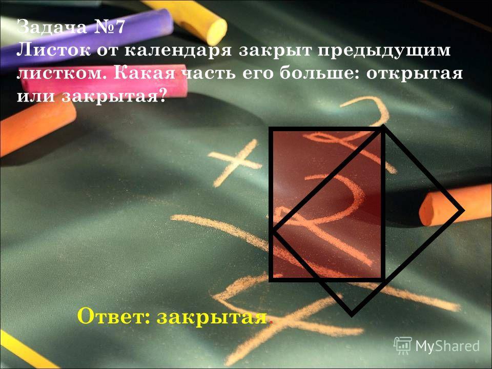 Задача 7 Листок от календаря закрыт предыдущим листком. Какая часть его больше: открытая или закрытая? Ответ: закрытая.