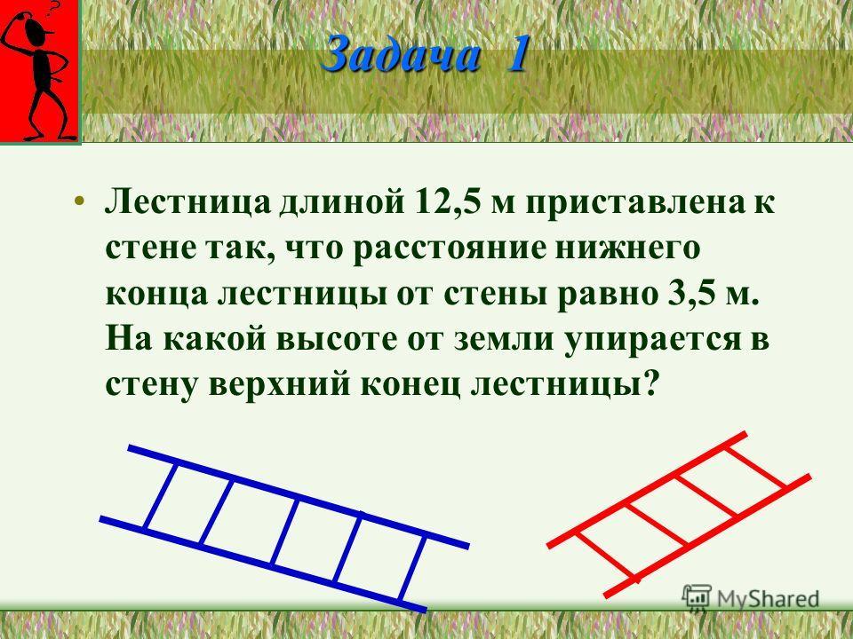 Задача 1 Лестница длиной 12,5 м приставлена к стене так, что расстояние нижнего конца лестницы от стены равно 3,5 м. На какой высоте от земли упирается в стену верхний конец лестницы?